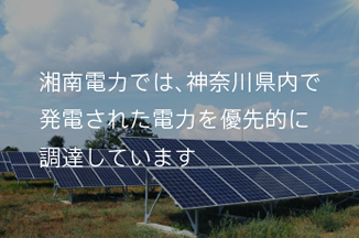 湘南電力では、神奈川県内で発電された電力を優先的に調達しています